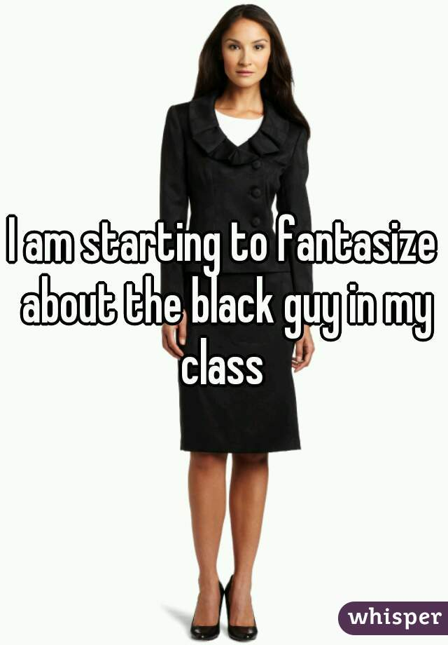 I am starting to fantasize about the black guy in my class