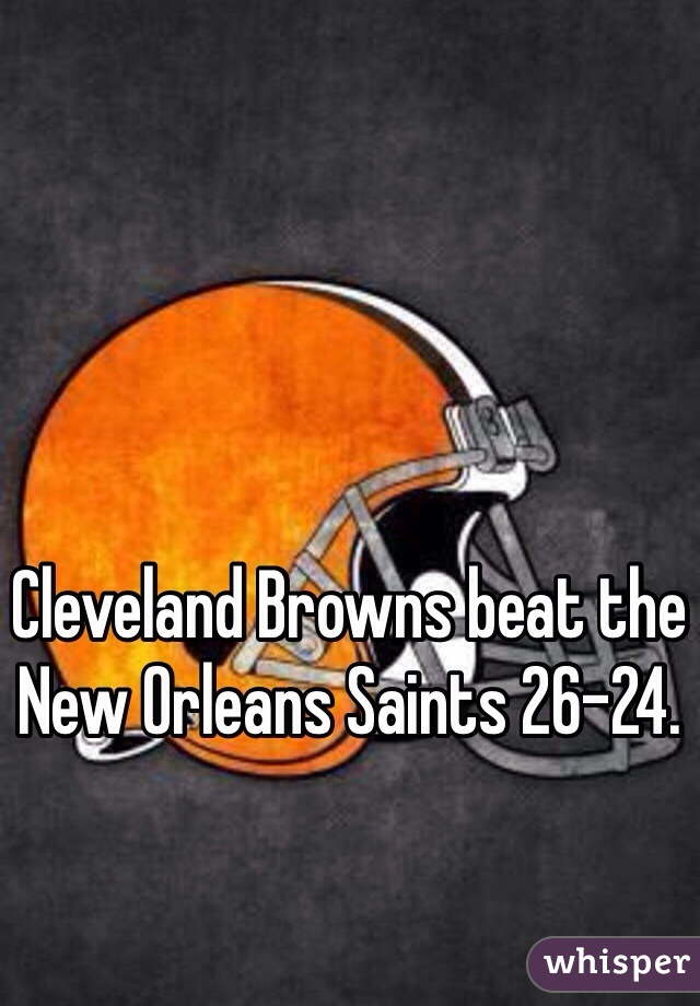 Cleveland Browns beat the New Orleans Saints 26-24.