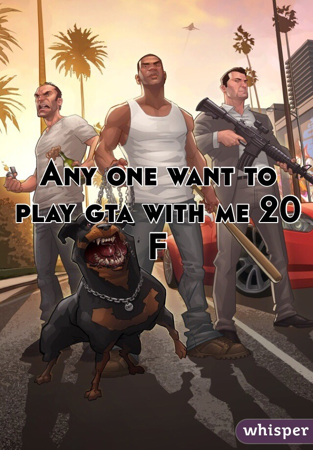 Any one want to play gta with me 20 F