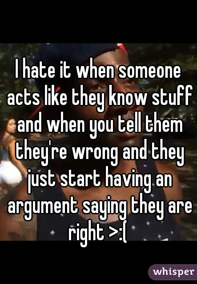I hate it when someone acts like they know stuff and when you tell them they're wrong and they just start having an argument saying they are right >:(