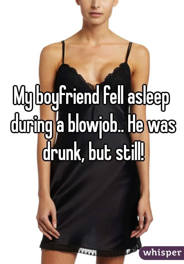My boyfriend fell asleep during a blowjob.. He was drunk, but still!