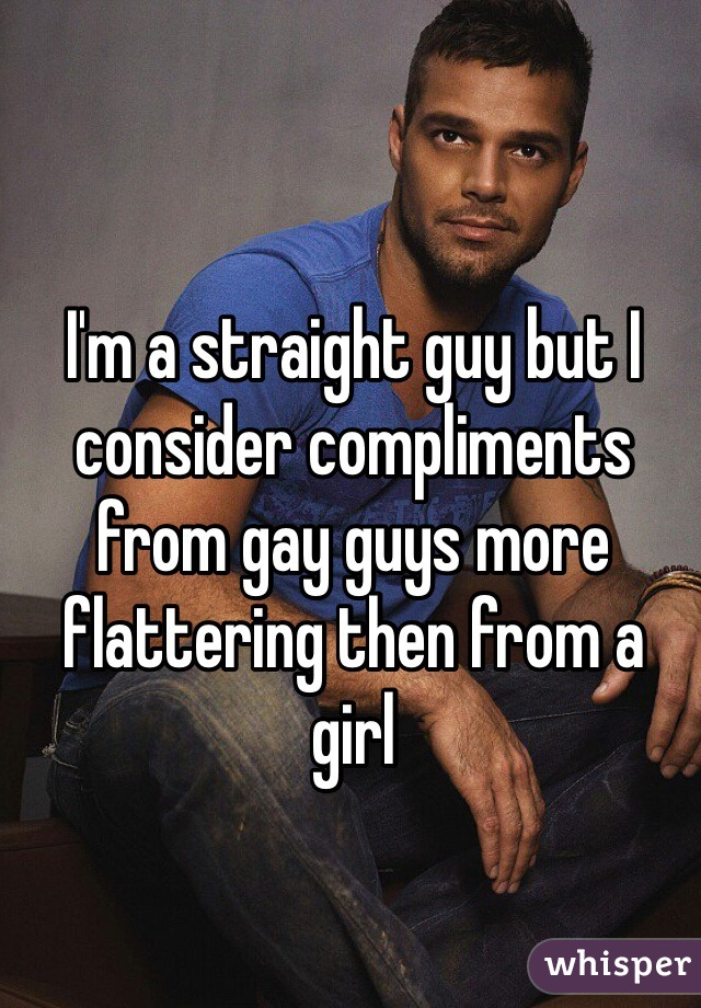I'm a straight guy but I consider compliments from gay guys more flattering then from a girl