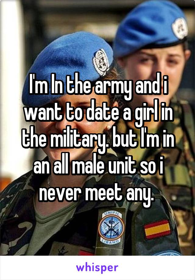 I'm In the army and i want to date a girl in the military. but I'm in an all male unit so i never meet any.