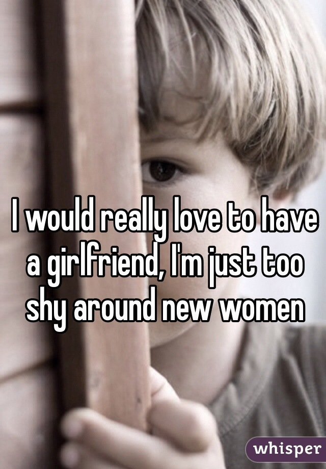 I would really love to have a girlfriend, I'm just too shy around new women