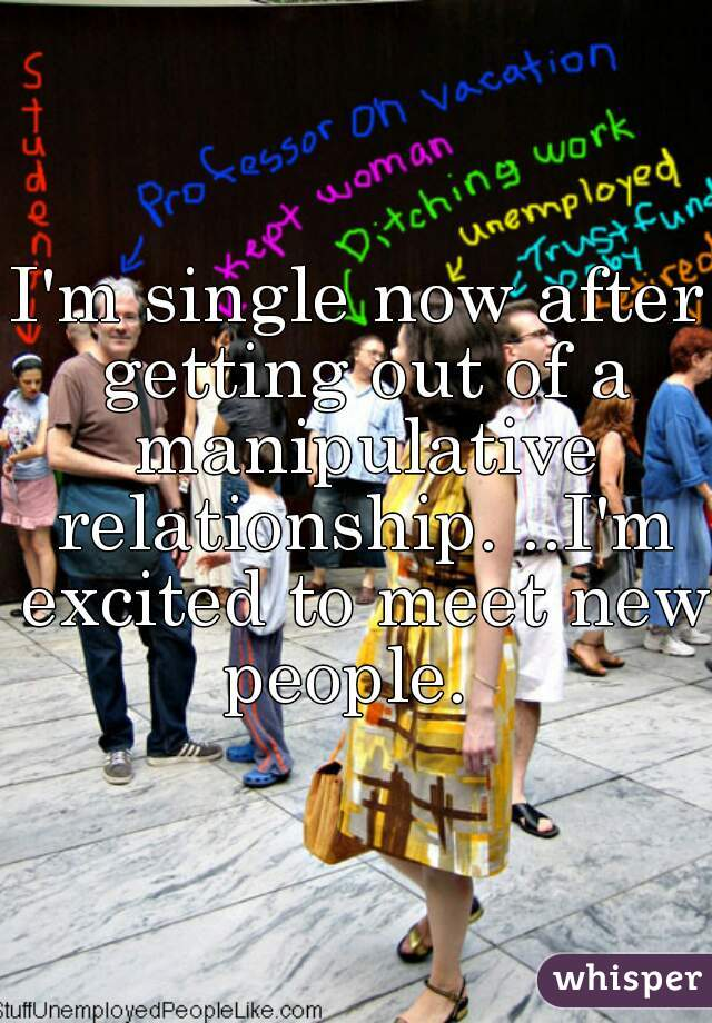 I'm single now after getting out of a manipulative relationship. ..I'm excited to meet new people.