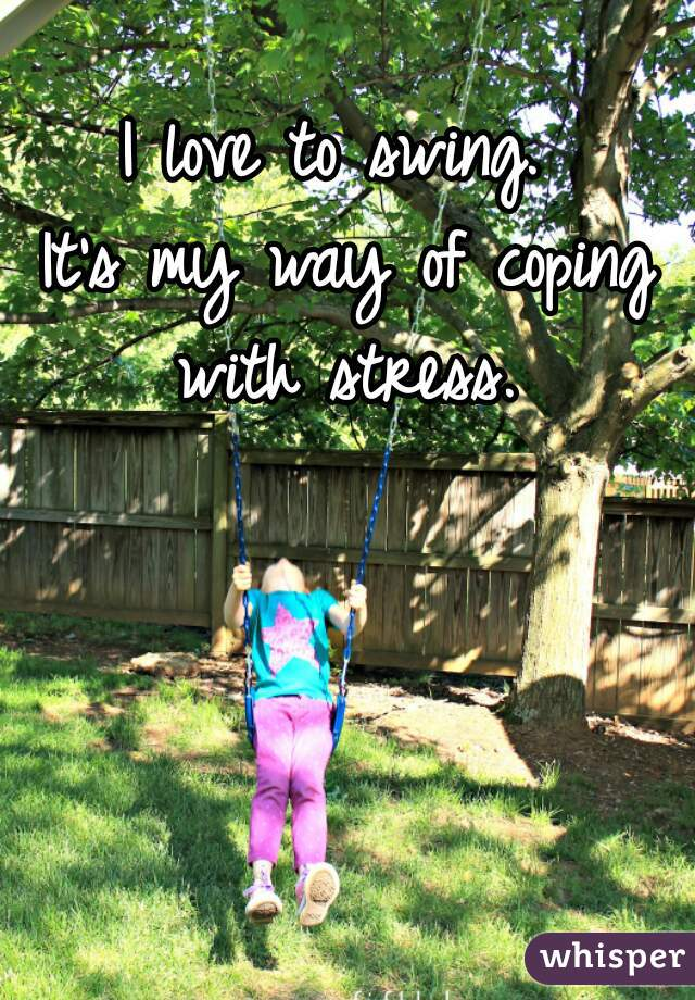 I love to swing.   It's my way of coping with stress.