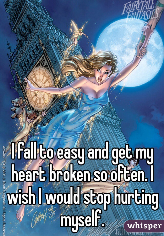 I fall to easy and get my heart broken so often. I wish I would stop hurting myself.