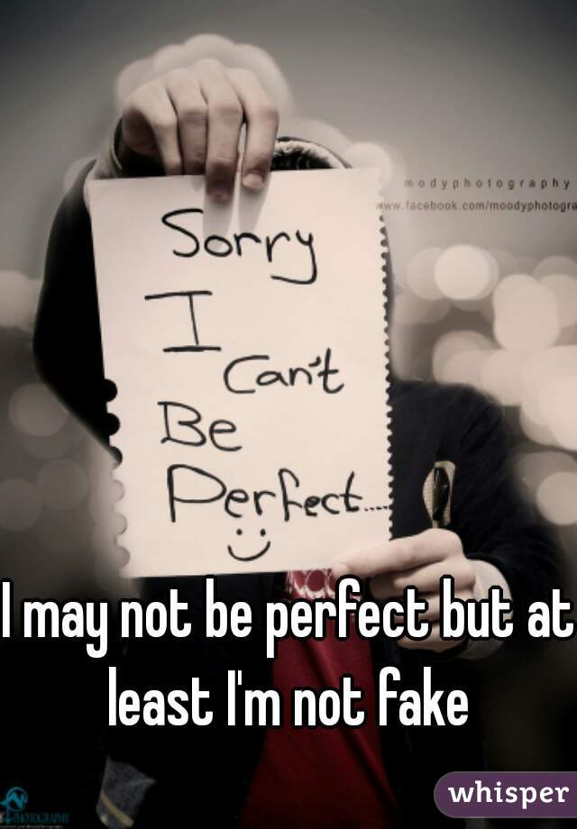 I may not be perfect but at least I'm not fake