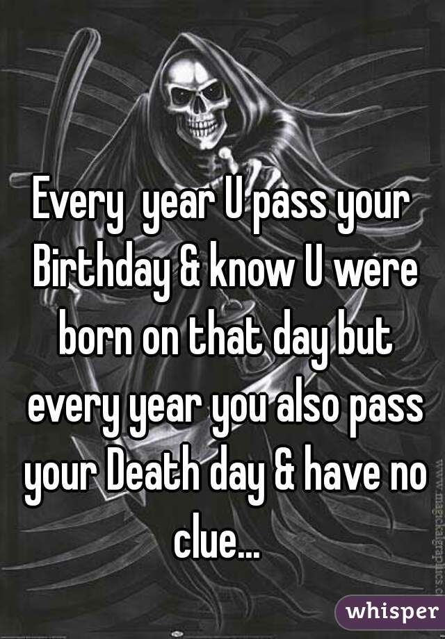 Every  year U pass your Birthday & know U were born on that day but every year you also pass your Death day & have no clue...