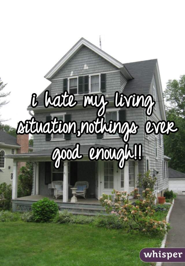 i hate my living situation,nothings ever good enough!!