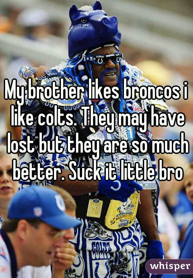 My brother likes broncos i like colts. They may have lost but they are so much better. Suck it little bro