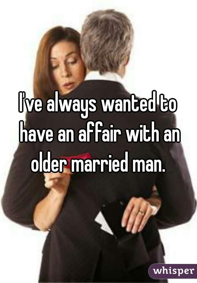 I've always wanted to have an affair with an older married man.