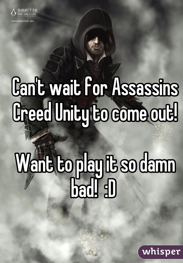 Can't wait for Assassins Creed Unity to come out!   Want to play it so damn bad!  :D