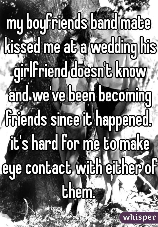 my boyfriends band mate kissed me at a wedding his girlfriend doesn't know and we've been becoming friends since it happened.  it's hard for me to make eye contact with either of them.