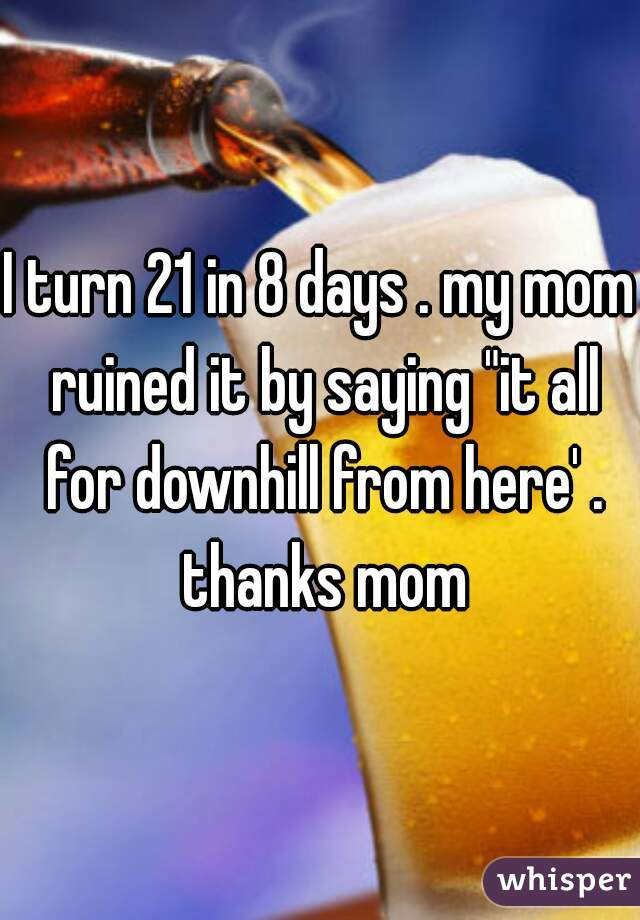 """I turn 21 in 8 days . my mom ruined it by saying """"it all for downhill from here' . thanks mom"""