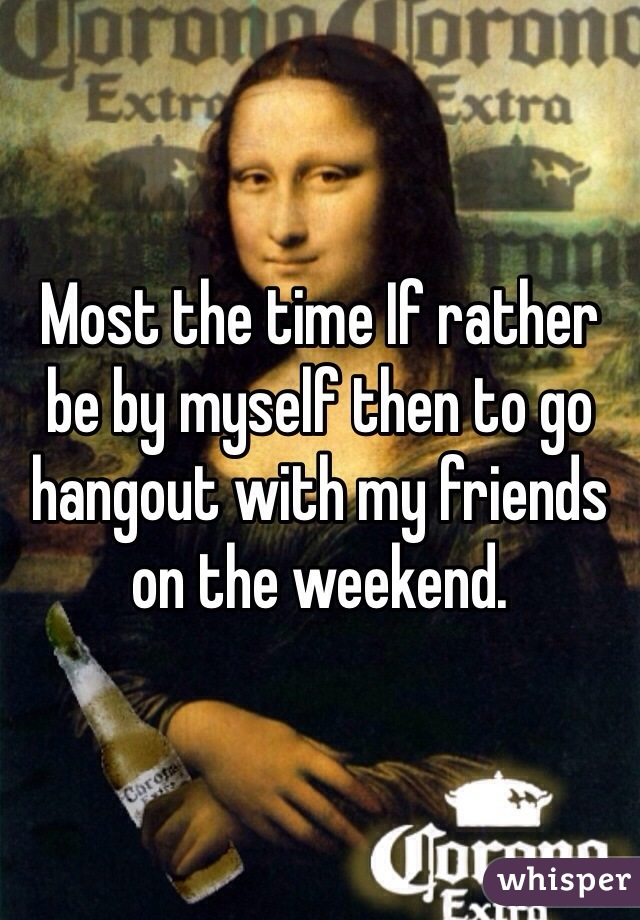 Most the time If rather be by myself then to go hangout with my friends on the weekend.