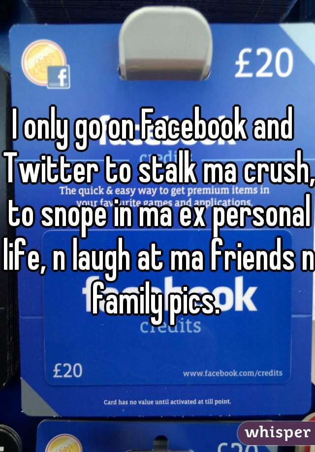 I only go on Facebook and  Twitter to stalk ma crush, to snope in ma ex personal life, n laugh at ma friends n family pics.