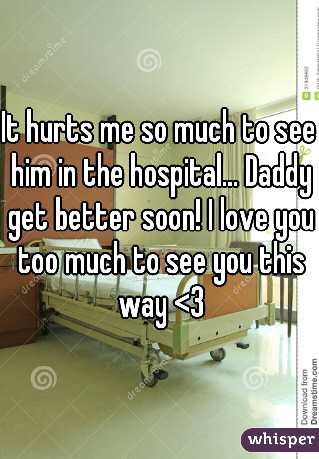 It hurts me so much to see him in the hospital... Daddy get better soon! I love you too much to see you this way <3