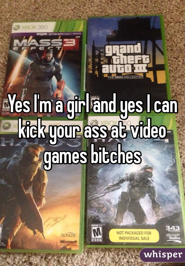 Yes I'm a girl and yes I can kick your ass at video games bitches