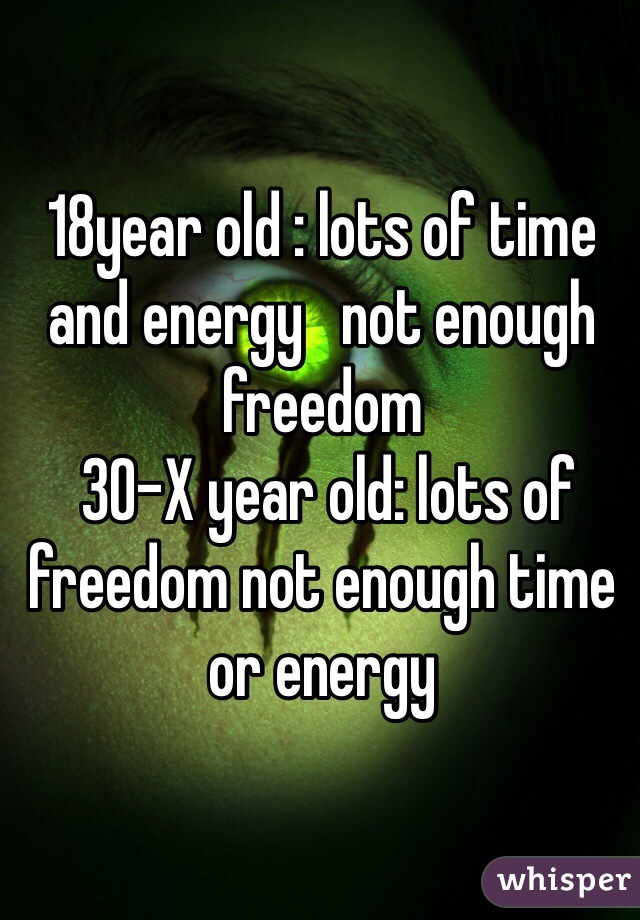 18year old : lots of time and energy   not enough freedom   30-X year old: lots of freedom not enough time or energy