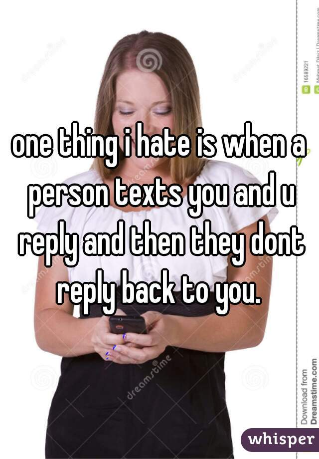 one thing i hate is when a person texts you and u reply and then they dont reply back to you.