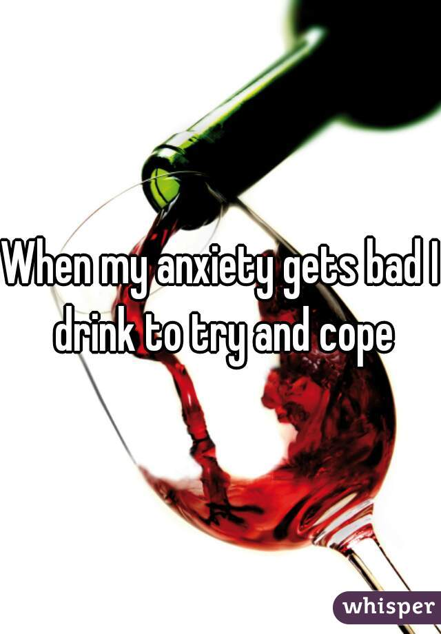 When my anxiety gets bad I drink to try and cope