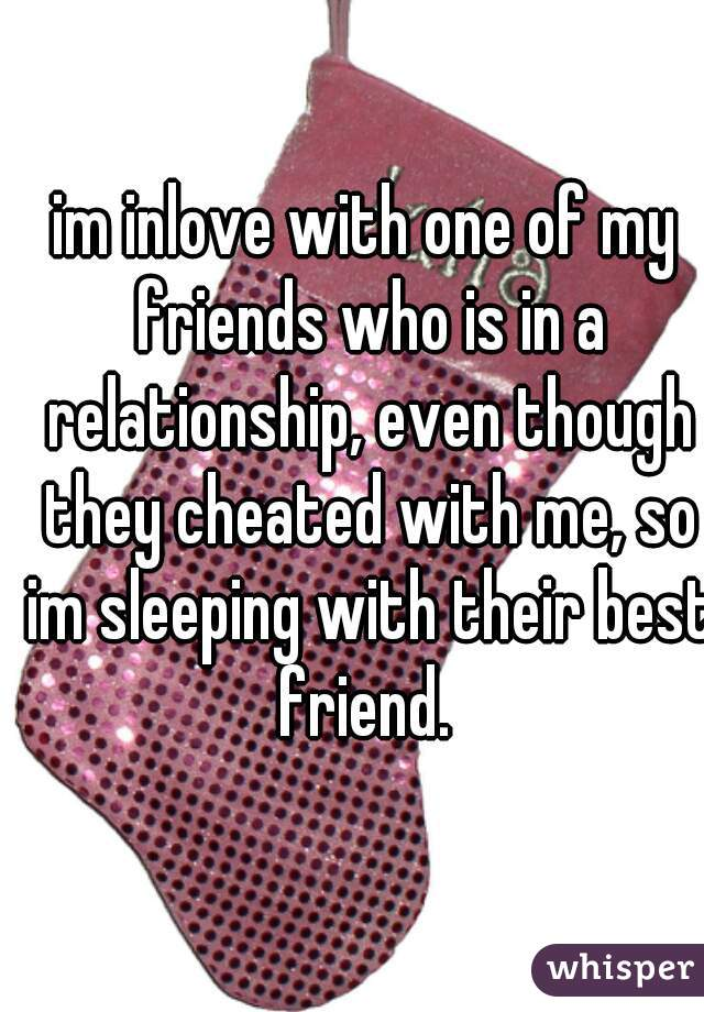 im inlove with one of my friends who is in a relationship, even though they cheated with me, so im sleeping with their best friend.