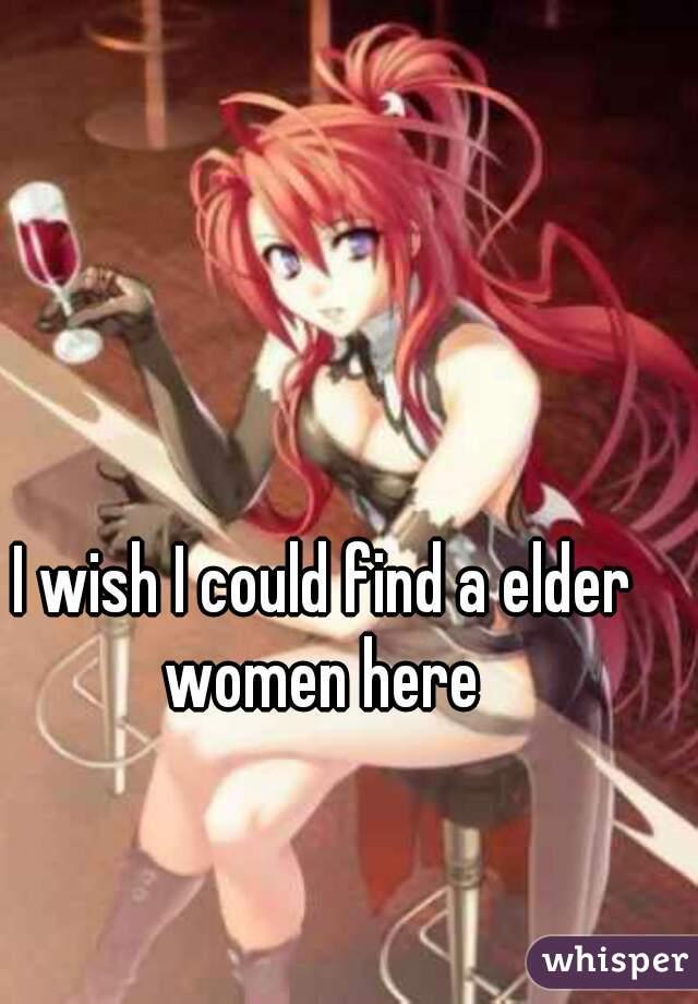 I wish I could find a elder women here