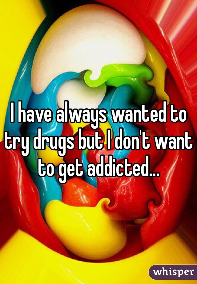 I have always wanted to try drugs but I don't want to get addicted...