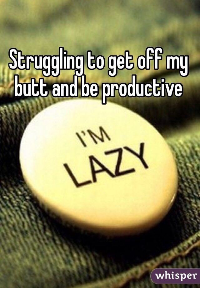 Struggling to get off my butt and be productive