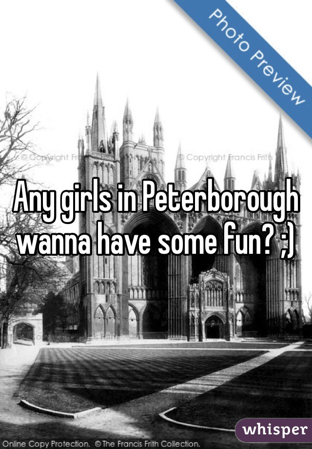 Any girls in Peterborough wanna have some fun? ;)