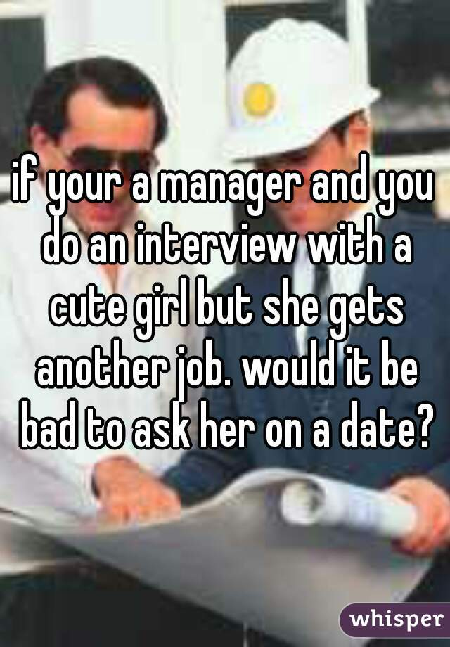 if your a manager and you do an interview with a cute girl but she gets another job. would it be bad to ask her on a date?