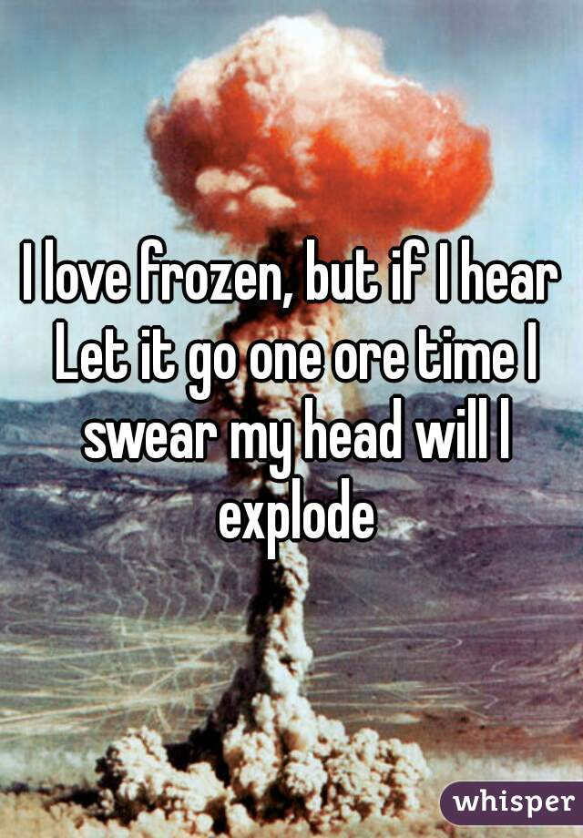 I love frozen, but if I hear Let it go one ore time I swear my head will l explode
