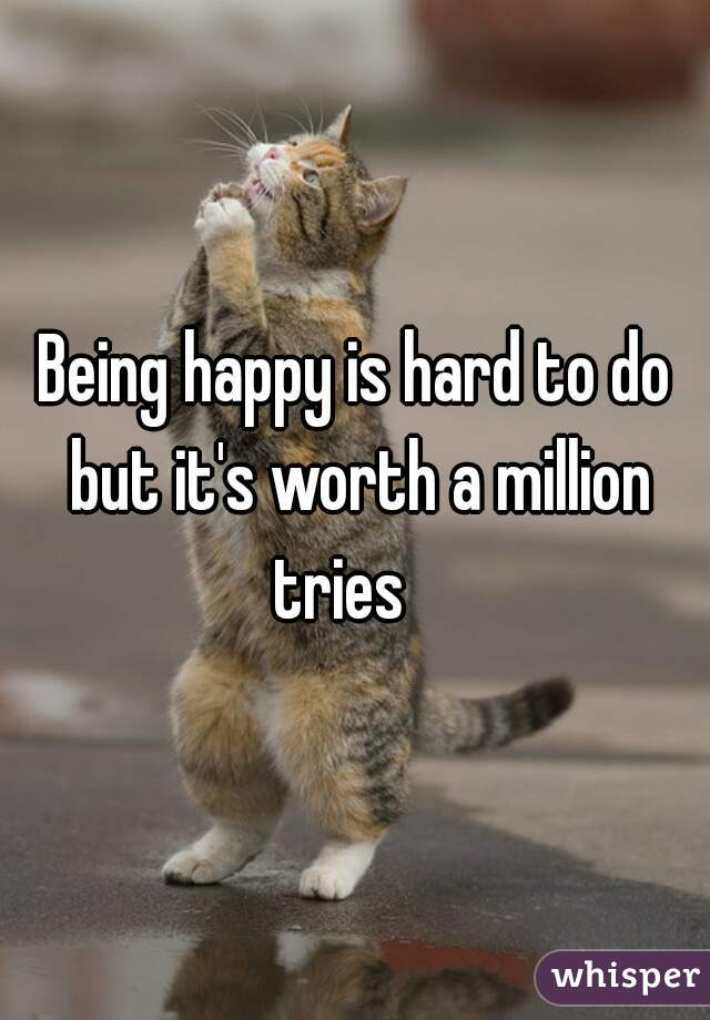 Being happy is hard to do but it's worth a million tries