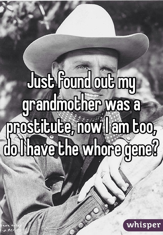 Just found out my grandmother was a prostitute, now I am too, do I have the whore gene?