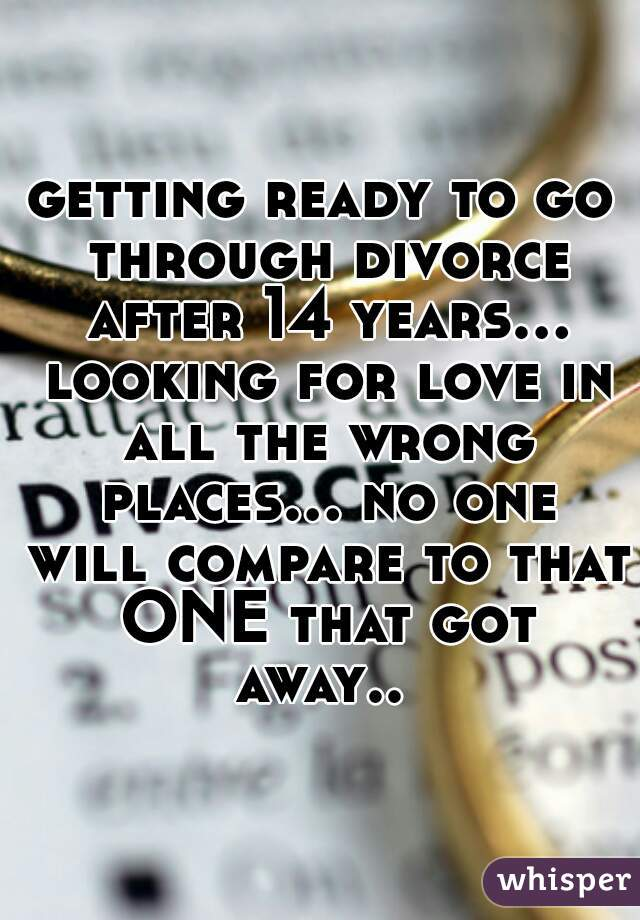 getting ready to go through divorce after 14 years... looking for love in all the wrong places... no one will compare to that ONE that got away..