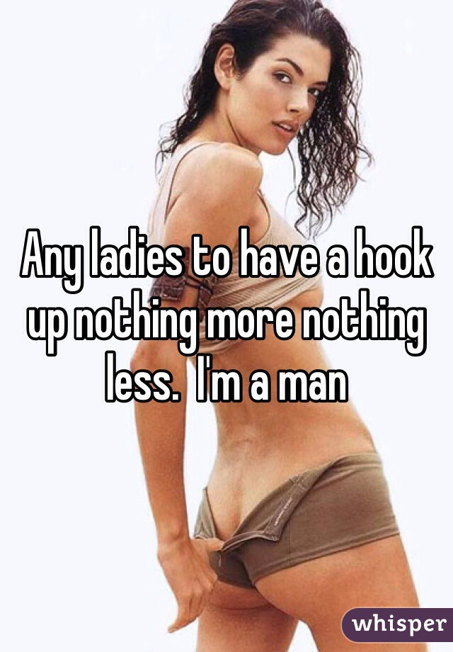 Any ladies to have a hook up nothing more nothing less.  I'm a man