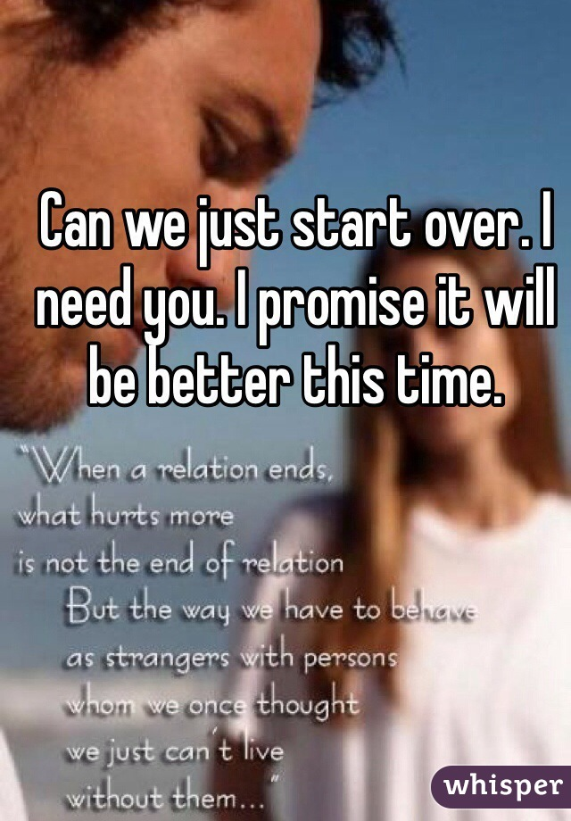 Can we just start over. I need you. I promise it will be better this time.