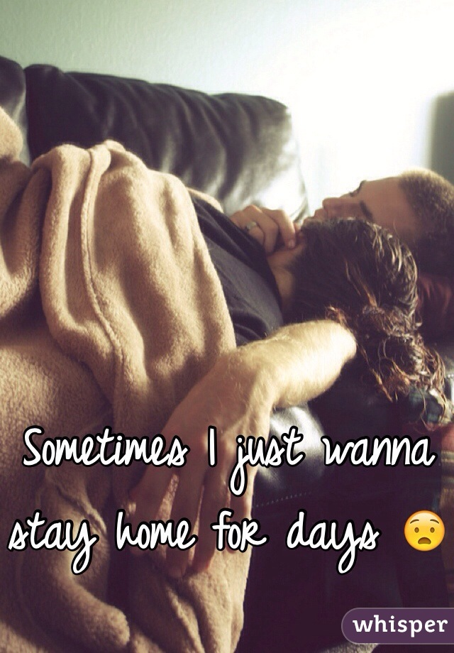 Sometimes I just wanna stay home for days 😧