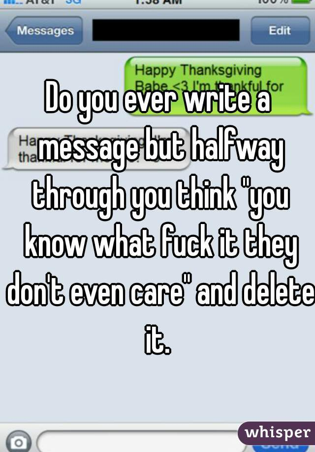"""Do you ever write a message but halfway through you think """"you know what fuck it they don't even care"""" and delete it."""