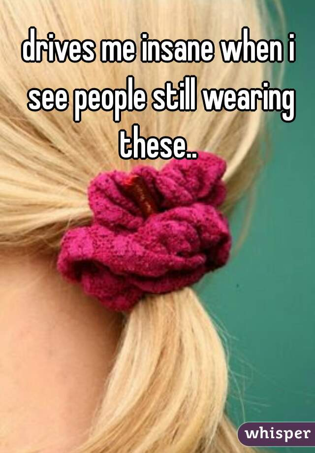 drives me insane when i see people still wearing these..