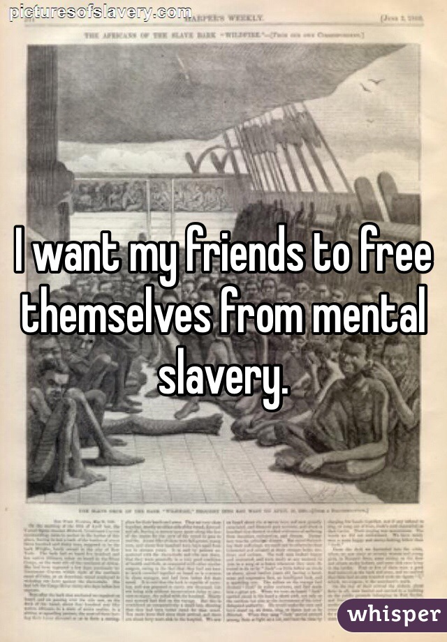 I want my friends to free themselves from mental slavery.
