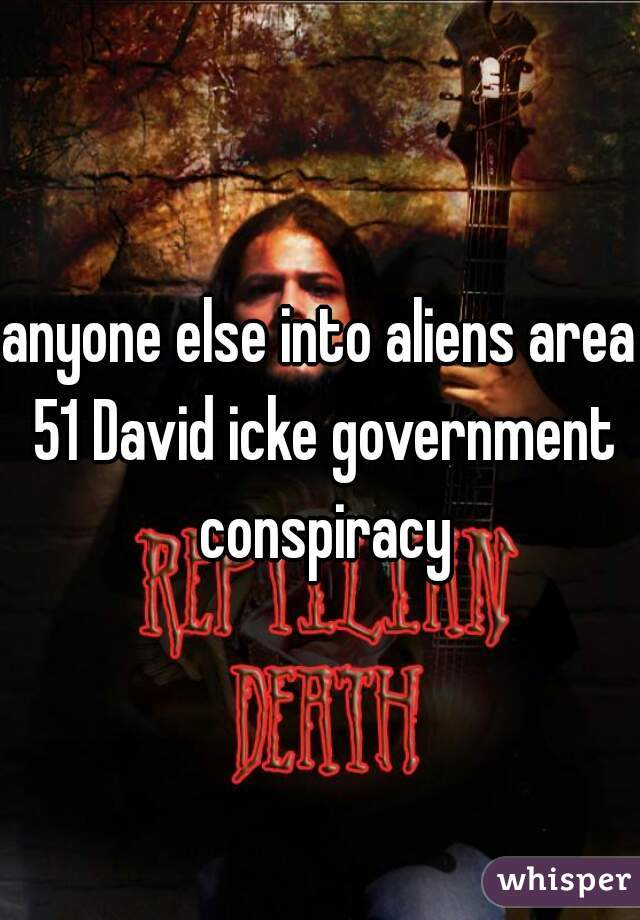 anyone else into aliens area 51 David icke government conspiracy