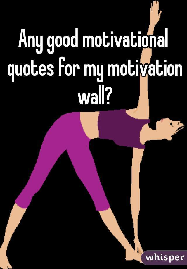 Any good motivational quotes for my motivation wall?