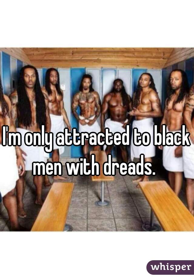 I'm only attracted to black men with dreads.
