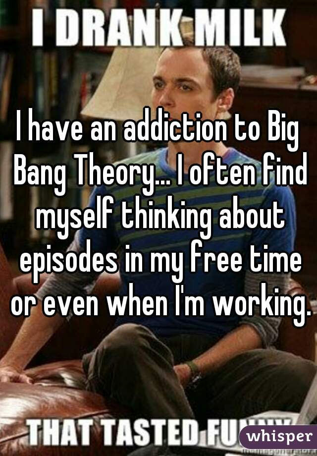 I have an addiction to Big Bang Theory... I often find myself thinking about episodes in my free time or even when I'm working.