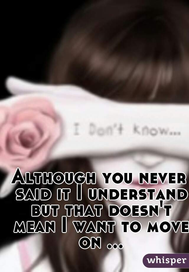 Although you never said it I understand but that doesn't mean I want to move on ...