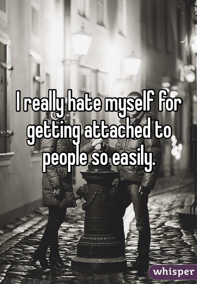 I really hate myself for getting attached to people so easily.