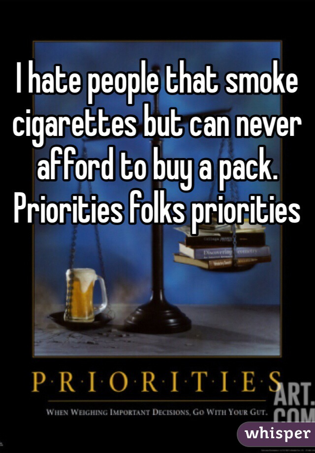I hate people that smoke cigarettes but can never afford to buy a pack.   Priorities folks priorities