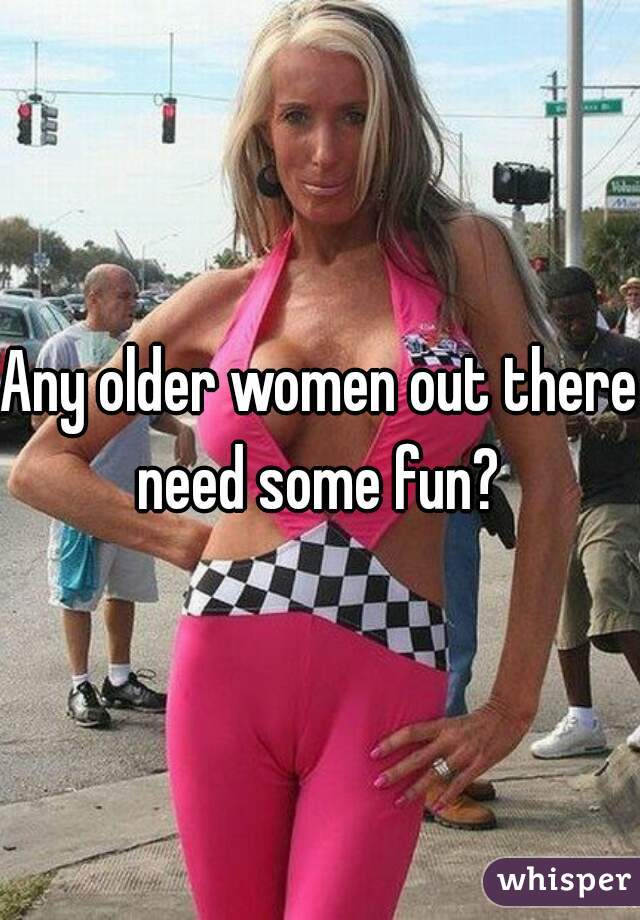 Any older women out there need some fun?